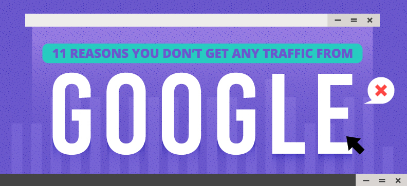 11 Reasons You Don't Get Any Traffic From Google